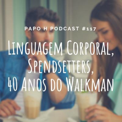 Papo H Podcast #117 – Linguagem Corporal, Spendsetters, 40 Anos do Walkman