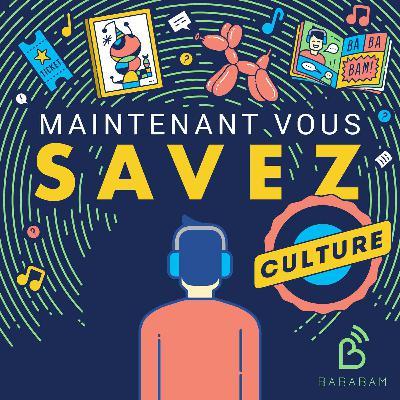 Découvrez Maintenant Vous Savez Culture, le nouveau podcast de Bababam