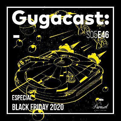 Especial Black Friday 2020 - Gugacast - S05E46