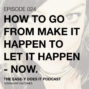 HOW TO GO FROM MAKE IT HAPPEN TO LET IT HAPPEN - NOW.