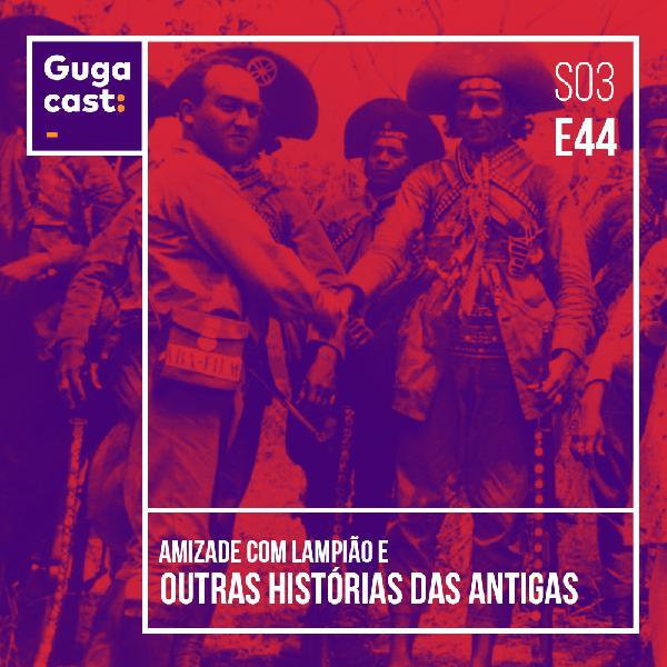 Amizade com Lampião e outras HISTÓRIAS DAS ANTIGAS - Gugacast - S03E44