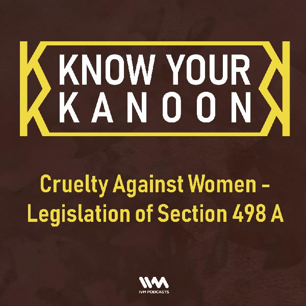 Ep. 06: Cruelty Against Women - Legislation of Section 498 A