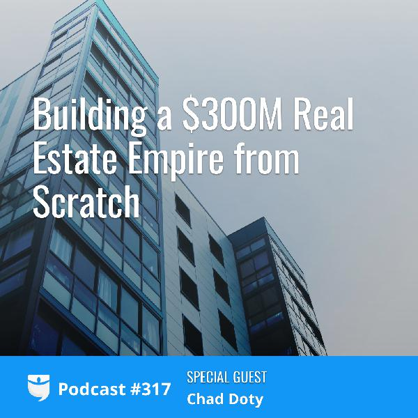 #317: Building a $300MM Real Estate Empire from Scratch with Multifamily Investor Chad Doty