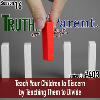 TLP 403: Teach Your Children to Discern by Teaching Them to Divide