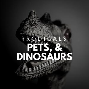 Pets, Dinosaurs, and Prodigals