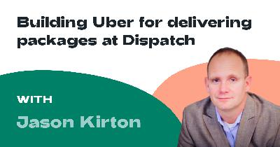Ep. 006: Jason Kirton - Building Uber for Delivering Packages at Dispatch