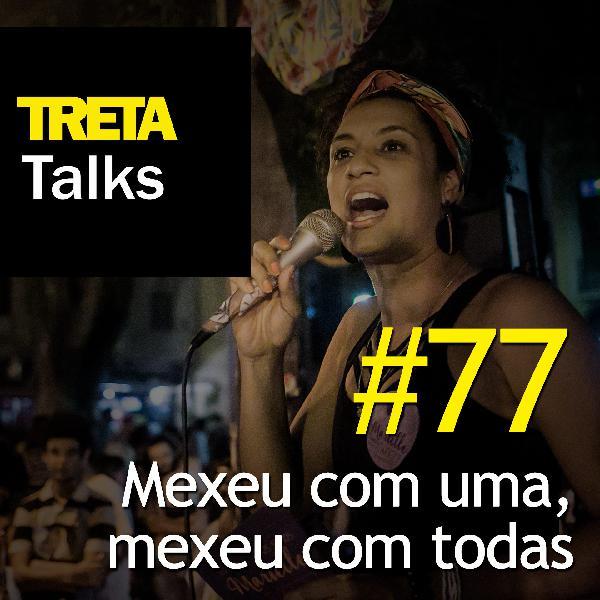 TRETA Talks #77 – Mexeu com uma, mexeu com todas (2)