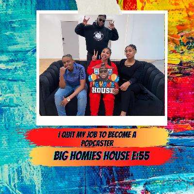 55: I QUIT MY JOB TO BE A PODCASTER -  Big Homies House E:55