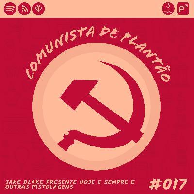 Comunista de Plantão #017: Jake Blake presente hoje e sempre e outras pistolagens