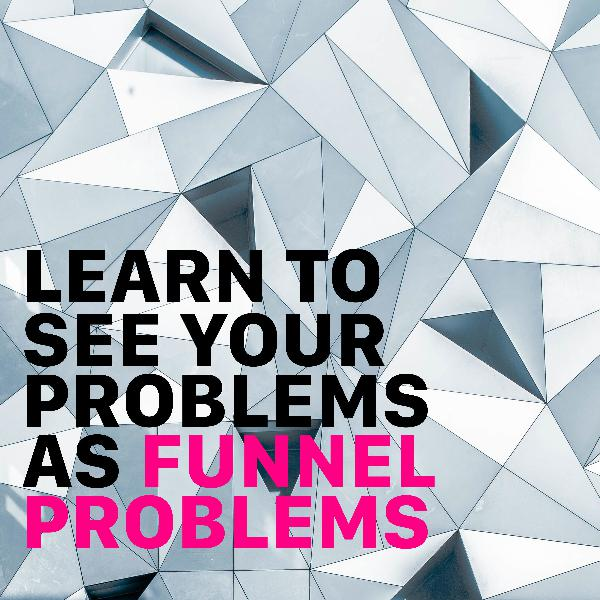 Learn To See Your Problems As Funnel Problems