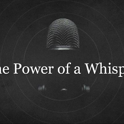 The Power of a Whisper - Week 7