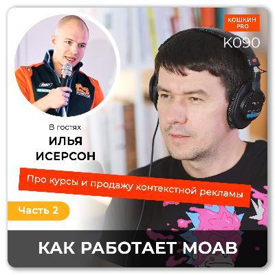 K090: Как работает MOAB. Про курсы и контекстную рекламу (часть 2). Илья Исерсон