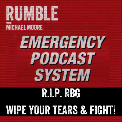Ep. 120: EMERGENCY PODCAST SYSTEM — R.I.P. RBG. Wipe Your Tears and Fight!