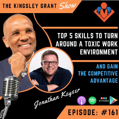 KGS161 | Top 5 Skills To Turn Around A Toxic Work Environment And Gain The Competitive Advantage With Jonathan Keyser and Kingsley Grant