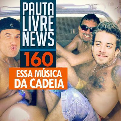 Pauta Livre News #160 - Essa música dá cadeia!