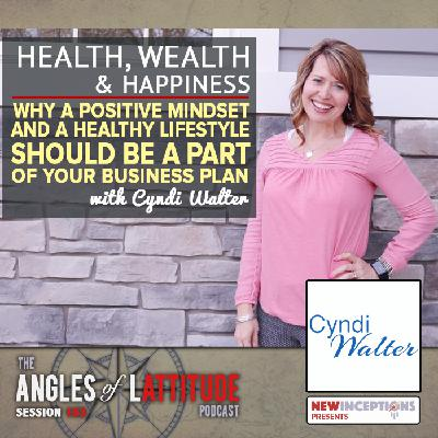 Cyndi Walter – Health, Wealth, and Happiness – Why a Positive Mindset and Healthy Lifestyle Should be a Part of Your Business Plan (AoL 163)