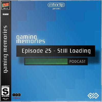 Gaming Memories - 25 - Still Loading Podcast