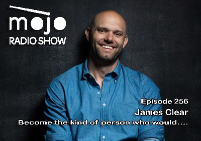 The Mojo Radio Show EP 256: James Clear Become The Kind Of Person Who Would.