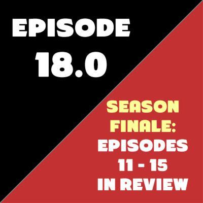 Episode 18 - Season Finale - Episodes 11-15 in Review