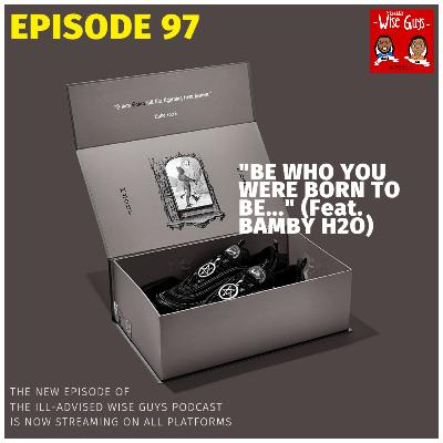 """Episode 97 - """"Be Who You Were Born To Be..."""" (Feat. Bamby H2O)"""