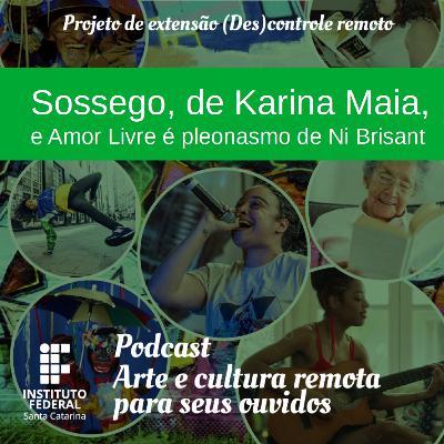 #06 | Arte e Cultura remota para seus ouvidos: Sossego, de Karina Maia e Amor Livre é pleonasmo de Ni Brisant e a produção artística independente no Brasil.