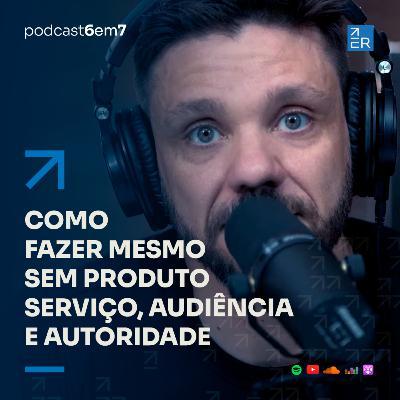Como fazer mesmo sem produto, serviço, audiência e autoridade | Podcast 6 em 7 #66
