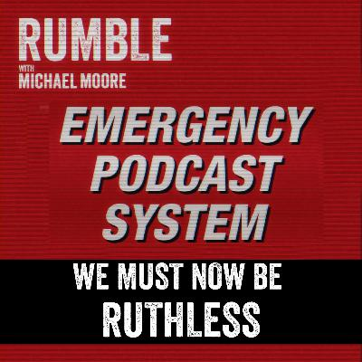 Ep. 121: EMERGENCY PODCAST SYSTEM — We Must Now Be Ruthless