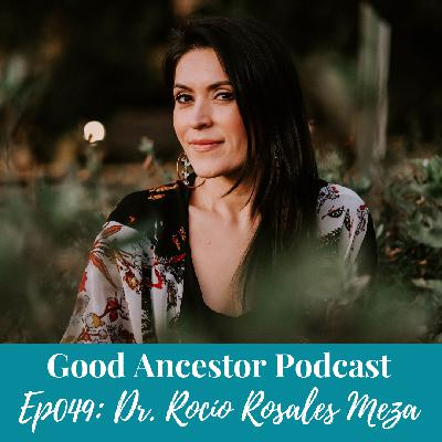 Ep049: #GoodAncestor​ Dr. Rocío Rosales Meza on Spiritual and Decolonial Healing