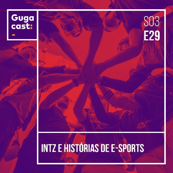 INTZ e histórias de e-sports - Gugacast - S03E29
