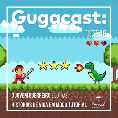 O Jovem Guerreiro e outras HISTÓRIAS DE VIDA EM MODO TUTORIAL - Gugacast - S05E48