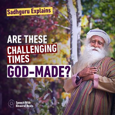 Sadhguru Explains: Are these Challenging Times God-Made?