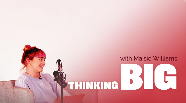 Thinking Big with Maisie Williams