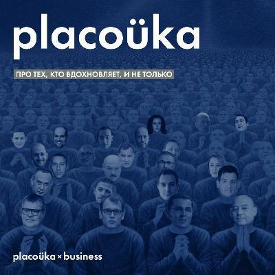 placoüka×business — про тех, кто вдохновляет, и не только