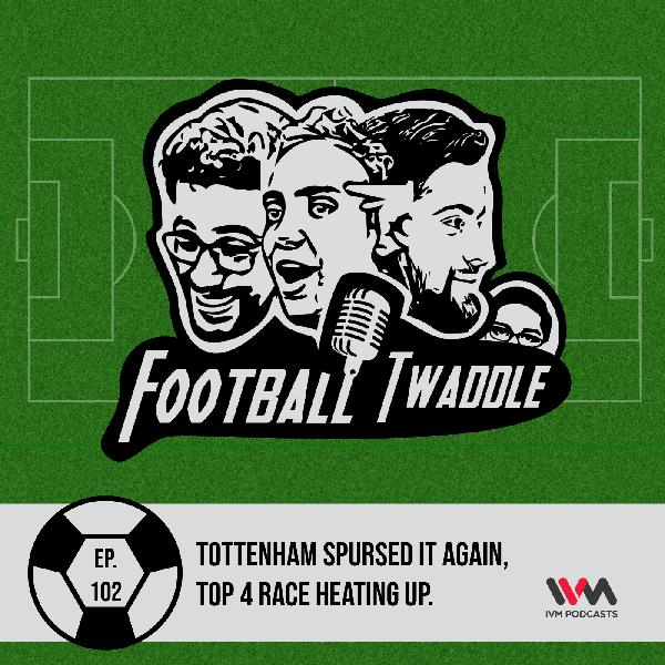 Ep. 102: Tottenham Spursed it again, Top 4 race heating up.