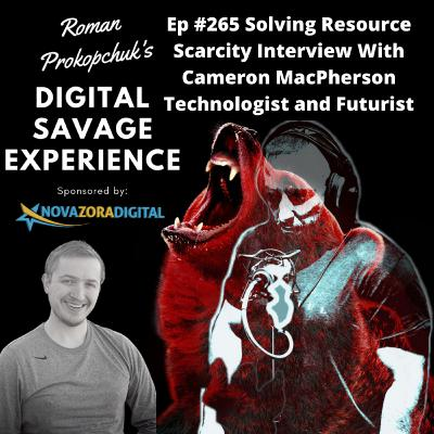 Ep #265 Solving Resource Scarcity Interview With Cameron MacPherson Technologist and Futurist