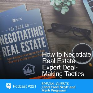 321: How to Negotiate Real Estate—Expert Deal-Making Tactics with J and Carol Scott and Mark Ferguson