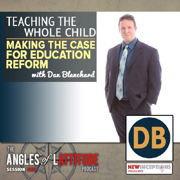 Daniel Blanchard – Teaching the Whole Child: Making the Case for Education Reform (AoL 136)