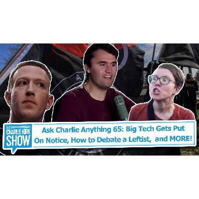 Ask Charlie Anything 65: Big Tech Gets Put On Notice, How to Debate a Leftist,  and MORE!
