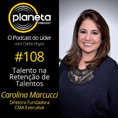 #108 - Talento na Retenção de Talentos com Carolina Marcucci - Diretora Fundadora, CMA Executive