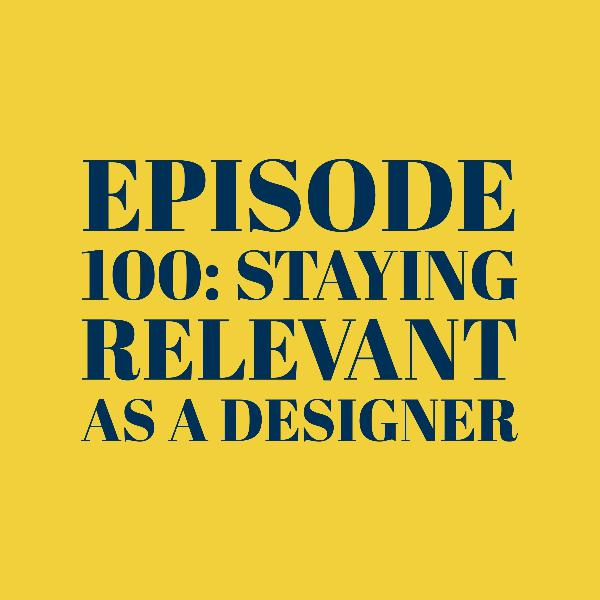 Episode 100: Staying relevant as a designer