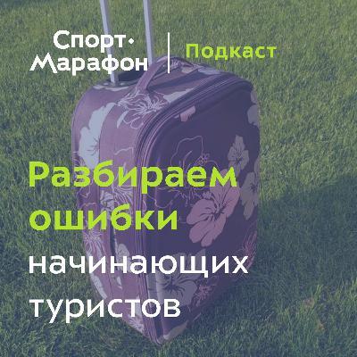Разбираем ошибки начинающих туристов (Сергей Савельев)   s21e27