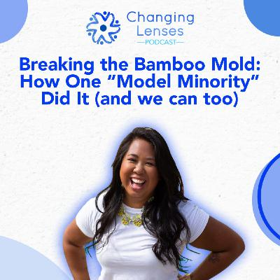 """Ep19: Breaking the Bamboo Mold: How One """"Model Minority"""" Did It (and we can too), with Carissa Begonia"""
