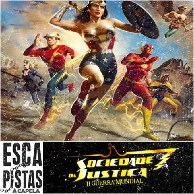 Os Escapistas #85 [À Capela] – SOCIEDADE DA JUSTIÇA: 2ª GUERRA MUNDIAL