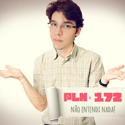 PLN #172 – NÃO ENTENDI NADA!