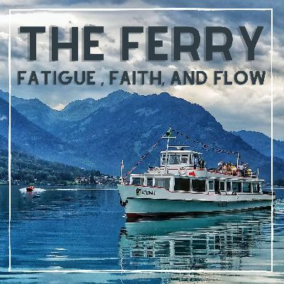 The Ferry, Fatigue, Faith, and Flow
