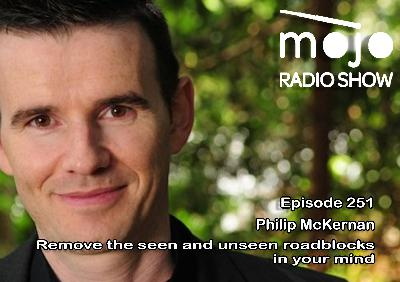 The Mojo Radio Show EP 251:  Remove The Seen and Unseen Roadblocks In Your Mind - Philip McKernan