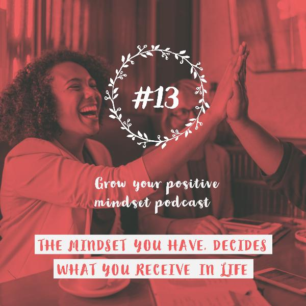 #13 - The mindset you have, decides what you receive in life