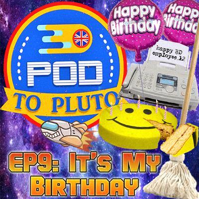Pod To Pluto: EP9 - It's My Birthday