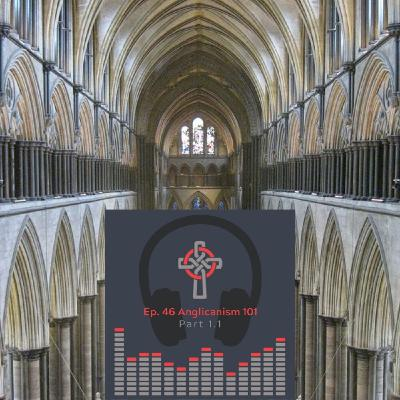 Episode 46 - Anglicanism 101: Why We Do What We Do Part 1.1