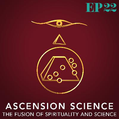 Ep. 22: Ascension Science - The Fusion of Spirituality and Science